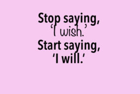 Stop saying I wish, say I will